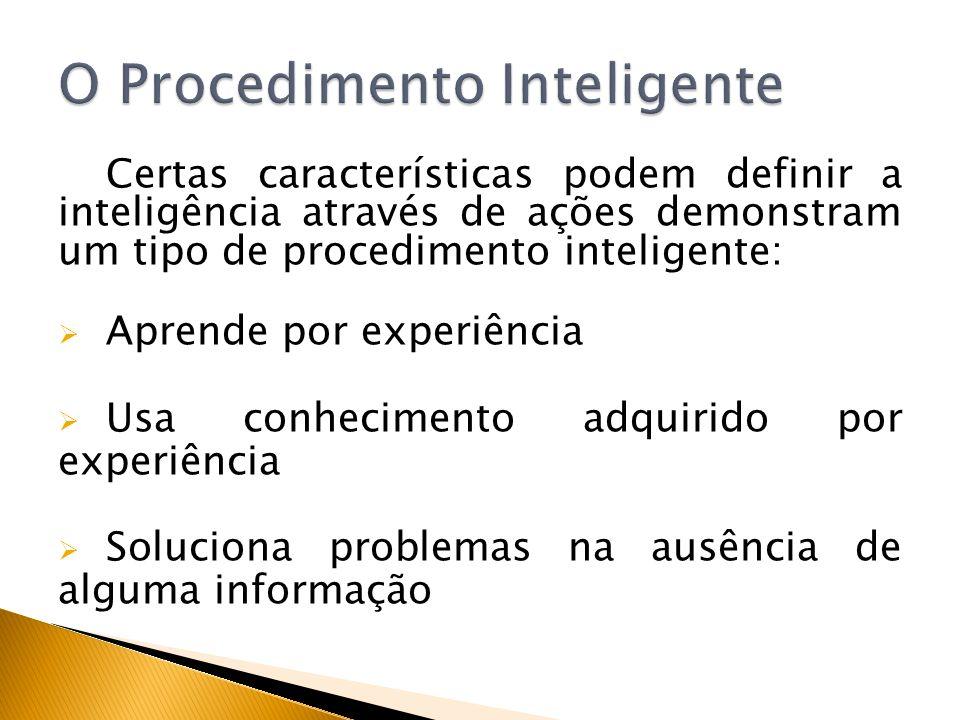 Certas características podem definir a inteligência através de ações demonstram um tipo de procedimento inteligente: Aprende por experiência Usa conhe