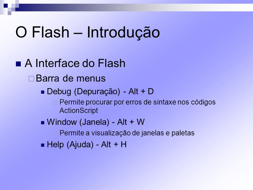O Flash – Introdução A Interface do Flash Barra de menus Debug (Depuração) - Alt + D Permite procurar por erros de sintaxe nos códigos ActionScript Wi