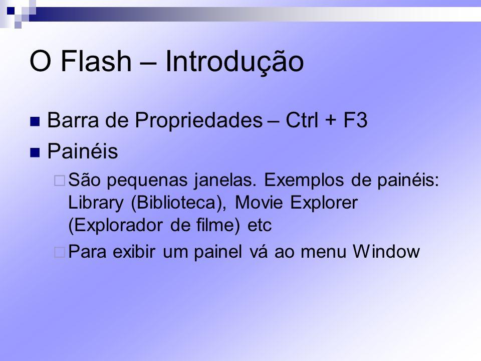 O Flash – Introdução Barra de Propriedades – Ctrl + F3 Painéis São pequenas janelas. Exemplos de painéis: Library (Biblioteca), Movie Explorer (Explor