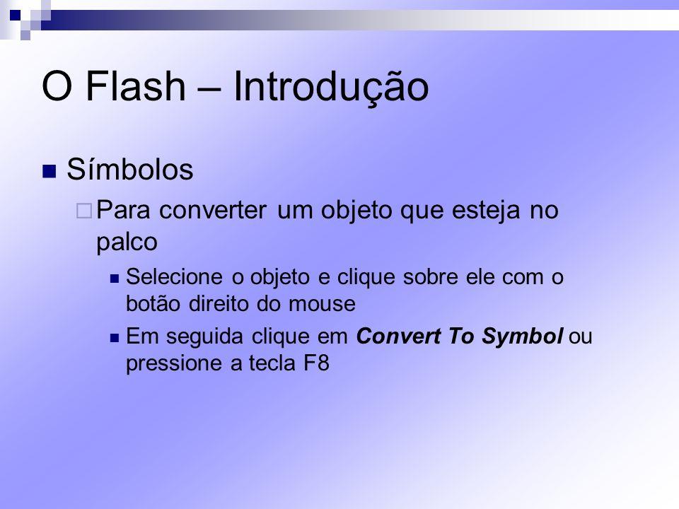 O Flash – Introdução Símbolos Para converter um objeto que esteja no palco Selecione o objeto e clique sobre ele com o botão direito do mouse Em segui