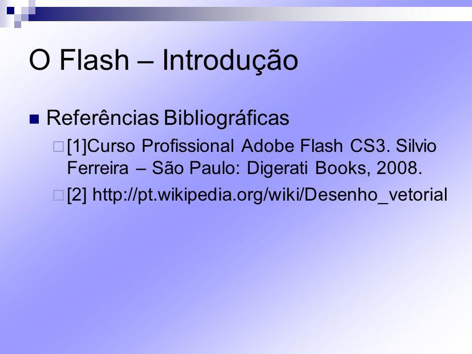 O Flash – Introdução Referências Bibliográficas [1]Curso Profissional Adobe Flash CS3. Silvio Ferreira – São Paulo: Digerati Books, 2008. [2] http://p