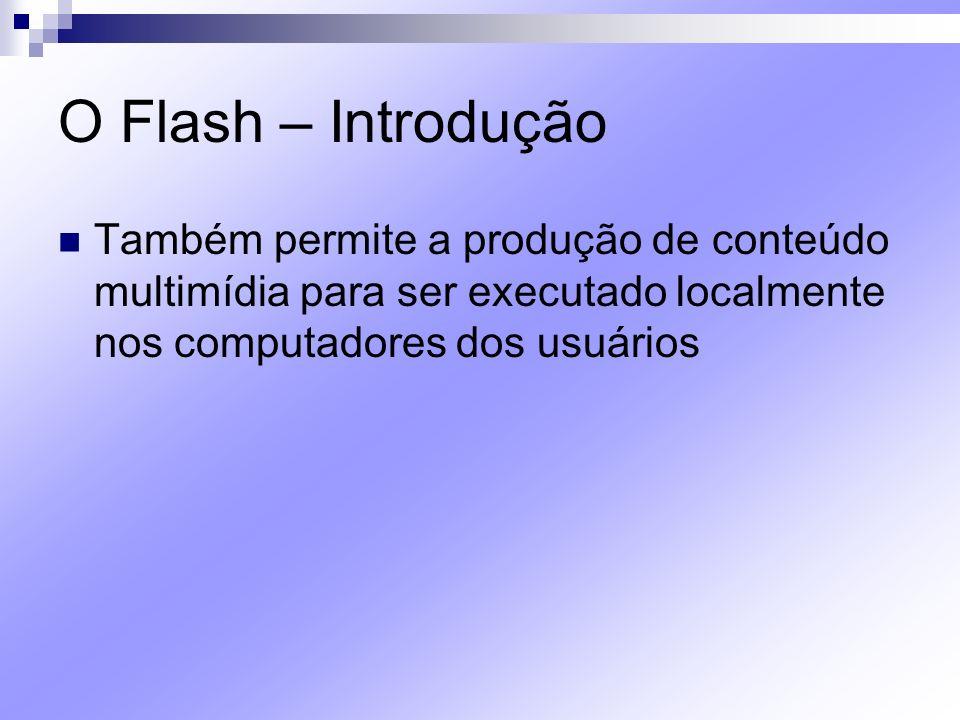 O Flash – Introdução O Flash pode salvar arquivos em vários formatos O formato padrão é o.fla O formato.fla, permite salvá-lo e abri-lo novamente no Flash para que alterações possam ser feitas Concluído o trabalho, o arquivo pode ser salvo no formato.swf,.exe,.avi etc