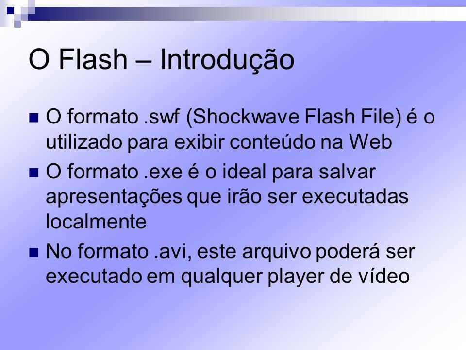 O Flash – Introdução O formato.swf (Shockwave Flash File) é o utilizado para exibir conteúdo na Web O formato.exe é o ideal para salvar apresentações