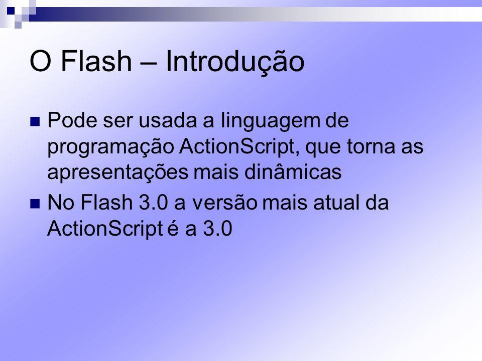 O Flash – Introdução Pode ser usada a linguagem de programação ActionScript, que torna as apresentações mais dinâmicas No Flash 3.0 a versão mais atua
