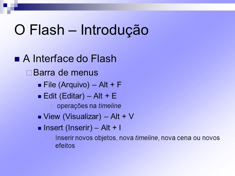 O Flash – Introdução A Interface do Flash Barra de menus File (Arquivo) – Alt + F Edit (Editar) – Alt + E operações na timeline View (Visualizar) – Al