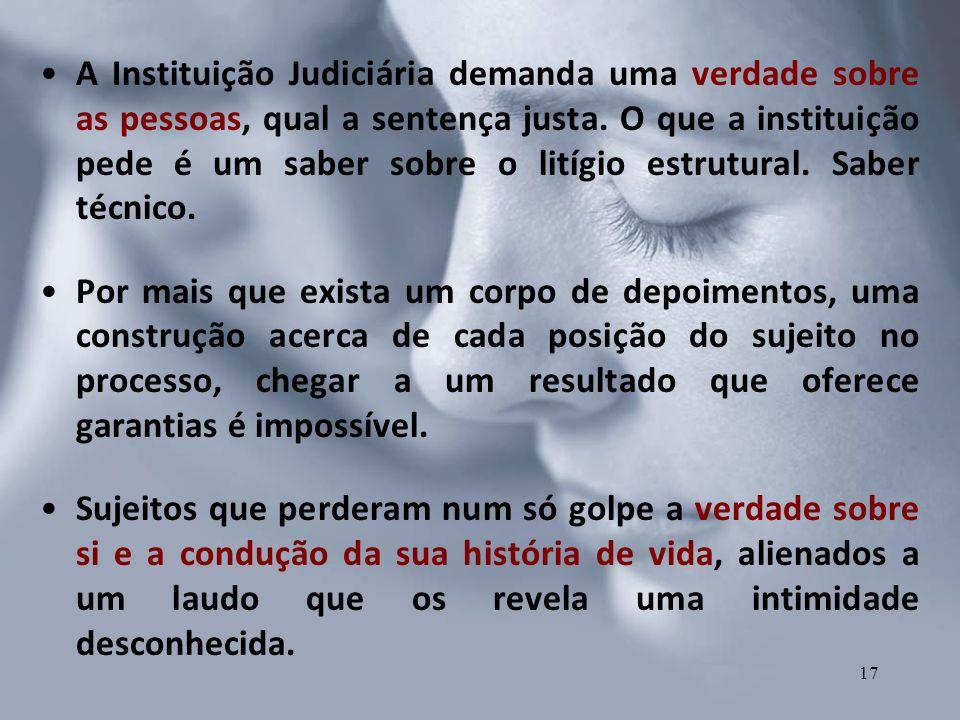 A Instituição Judiciária demanda uma verdade sobre as pessoas, qual a sentença justa. O que a instituição pede é um saber sobre o litígio estrutural.