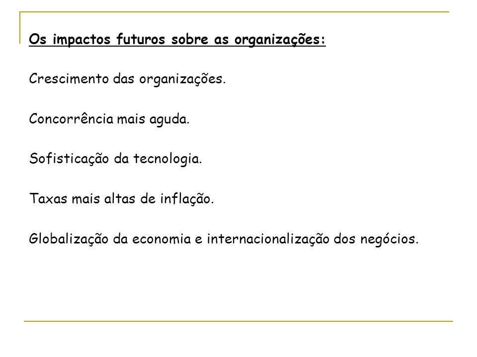 Os impactos futuros sobre as organizações: Crescimento das organizações. Concorrência mais aguda. Sofisticação da tecnologia. Taxas mais altas de infl