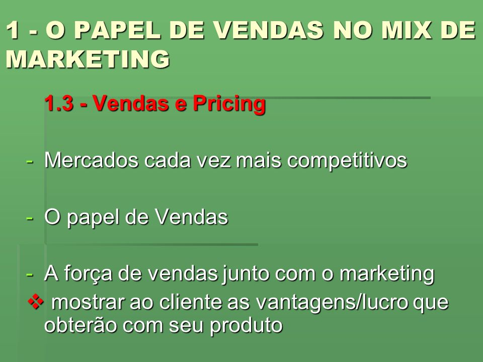 1 - O PAPEL DE VENDAS NO MIX DE MARKETING 1.3 - Vendas e Pricing 1.3 - Vendas e Pricing -Mercados cada vez mais competitivos -O papel de Vendas -A for