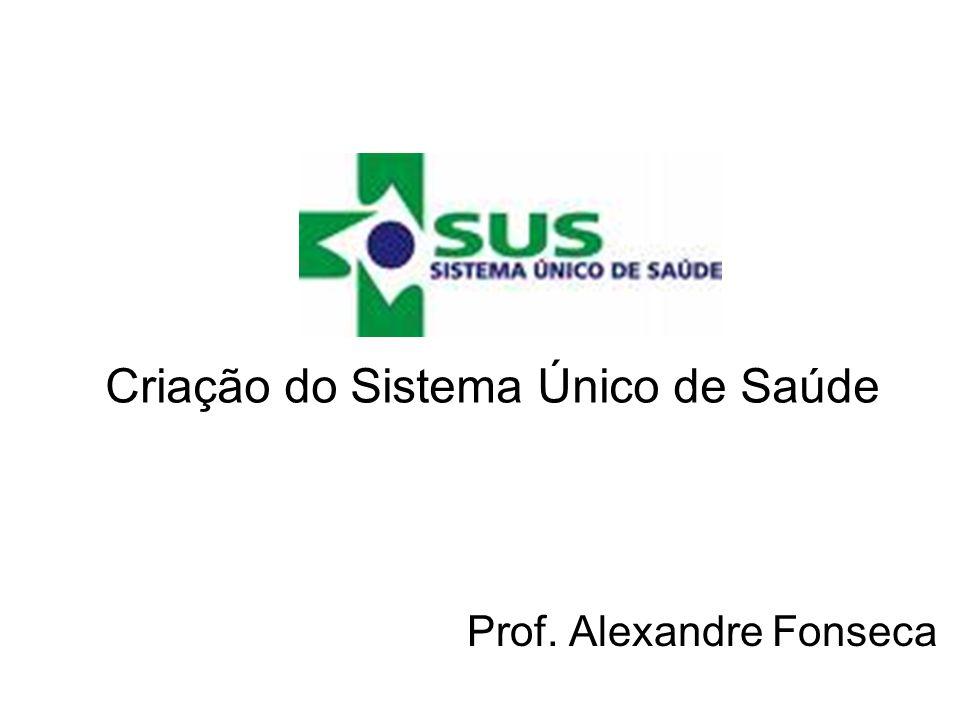 Criação do Sistema Único de Saúde Prof. Alexandre Fonseca