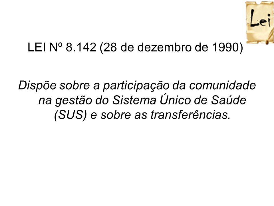 LEI Nº 8.142 (28 de dezembro de 1990) Dispõe sobre a participação da comunidade na gestão do Sistema Único de Saúde (SUS) e sobre as transferências.