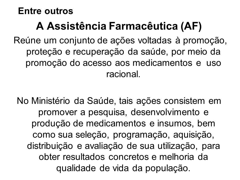 Entre outros A Assistência Farmacêutica (AF) Reúne um conjunto de ações voltadas à promoção, proteção e recuperação da saúde, por meio da promoção do