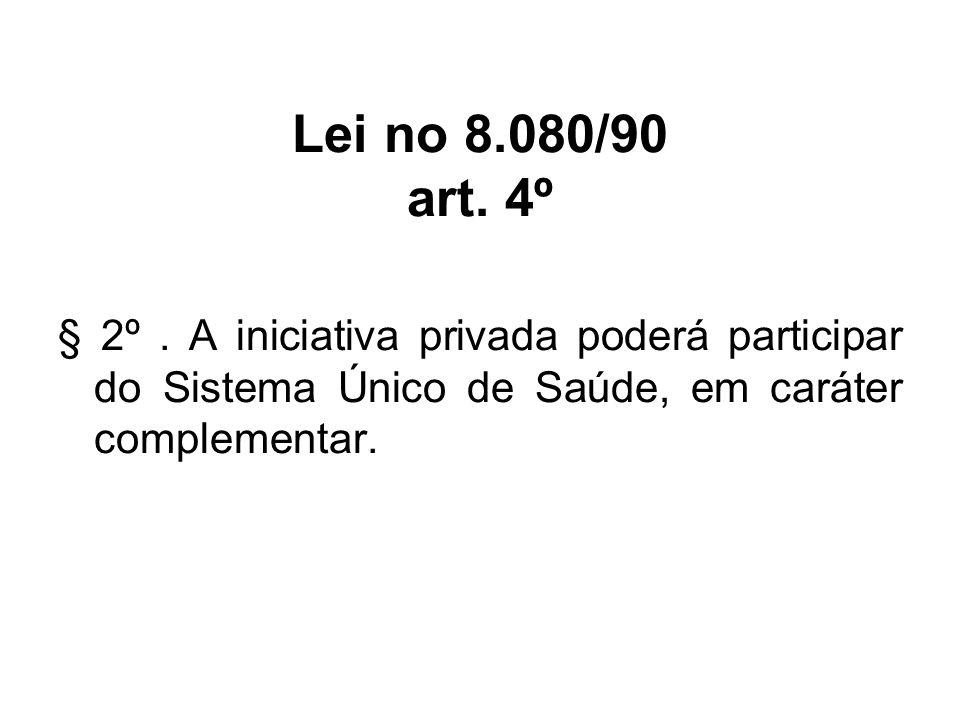 § 2º. A iniciativa privada poderá participar do Sistema Único de Saúde, em caráter complementar. Lei no 8.080/90 art. 4º