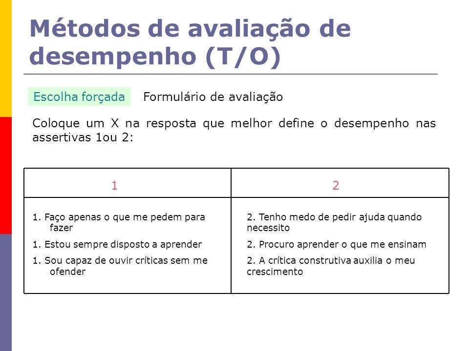 Métodos de avaliação de desempenho (T/O) Escolha forçada Coloque um X na resposta que melhor define o desempenho nas assertivas 1ou 2: 2 2. Tenho medo