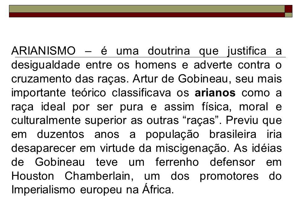 ARIANISMO – é uma doutrina que justifica a desigualdade entre os homens e adverte contra o cruzamento das raças. Artur de Gobineau, seu mais important
