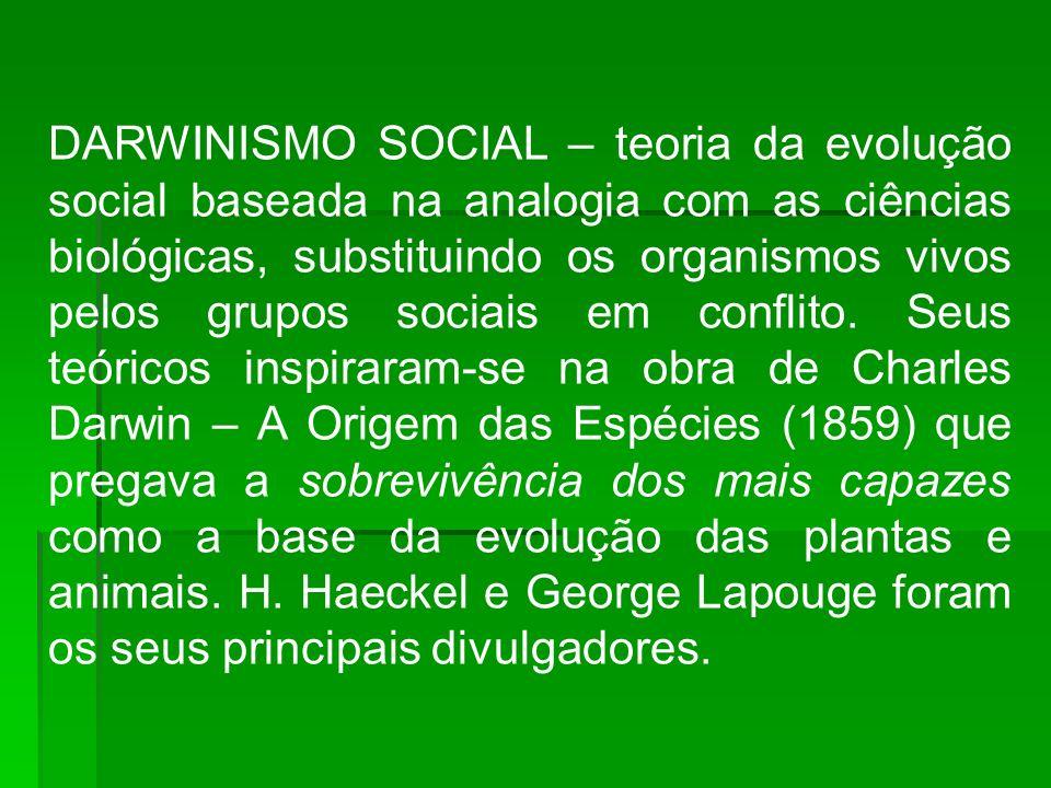 DARWINISMO SOCIAL – teoria da evolução social baseada na analogia com as ciências biológicas, substituindo os organismos vivos pelos grupos sociais em