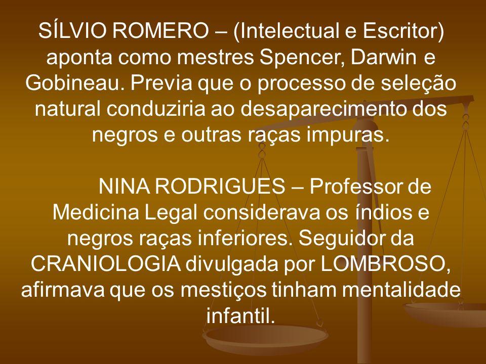 SÍLVIO ROMERO – (Intelectual e Escritor) aponta como mestres Spencer, Darwin e Gobineau. Previa que o processo de seleção natural conduziria ao desapa