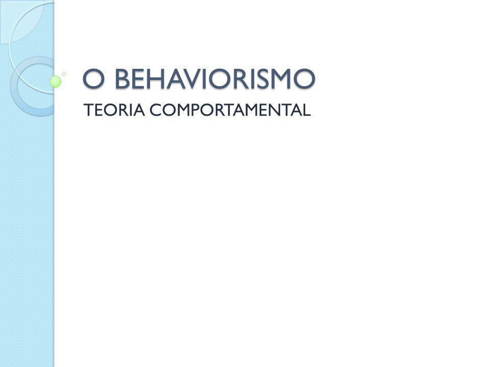O BEHAVIORISMO TEORIA COMPORTAMENTAL