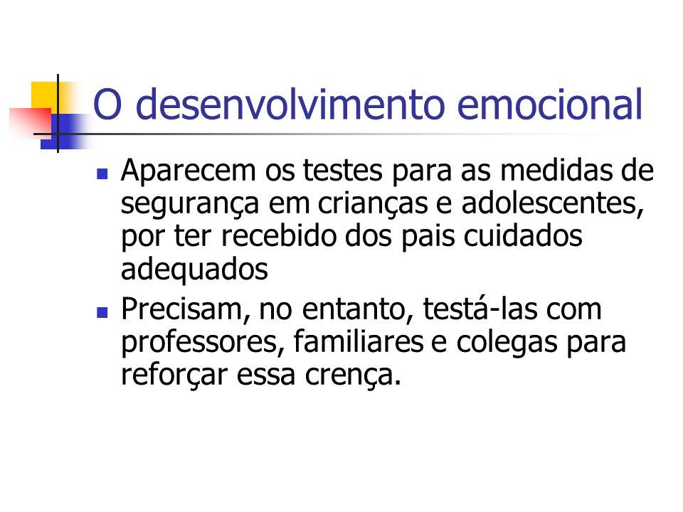 O desenvolvimento emocional Aparecem os testes para as medidas de segurança em crianças e adolescentes, por ter recebido dos pais cuidados adequados Precisam, no entanto, testá-las com professores, familiares e colegas para reforçar essa crença.