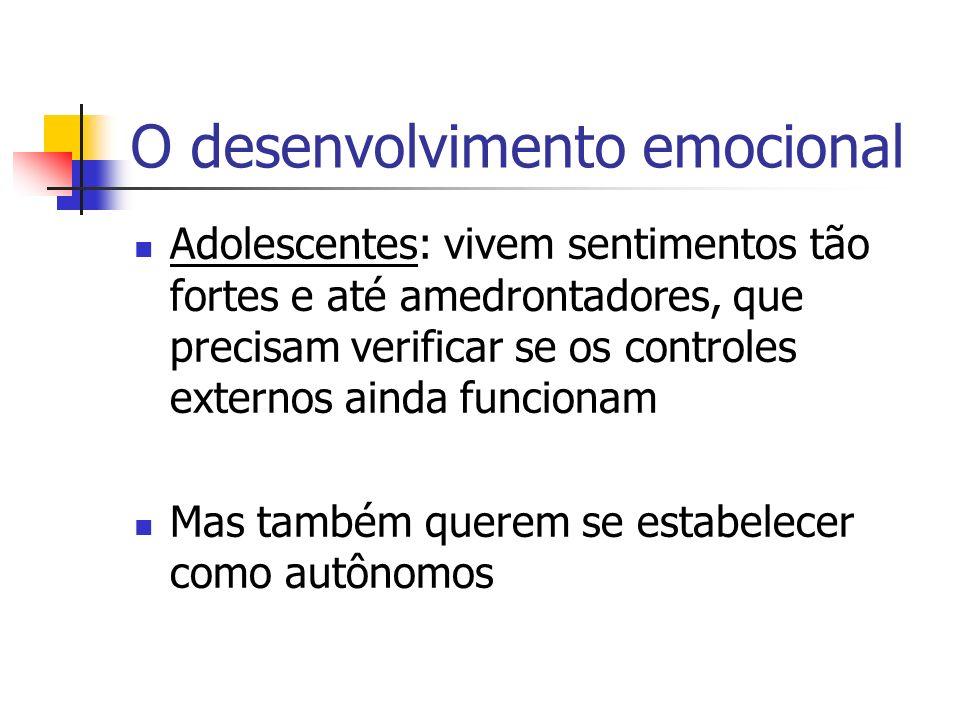 O desenvolvimento emocional Adolescentes: vivem sentimentos tão fortes e até amedrontadores, que precisam verificar se os controles externos ainda funcionam Mas também querem se estabelecer como autônomos