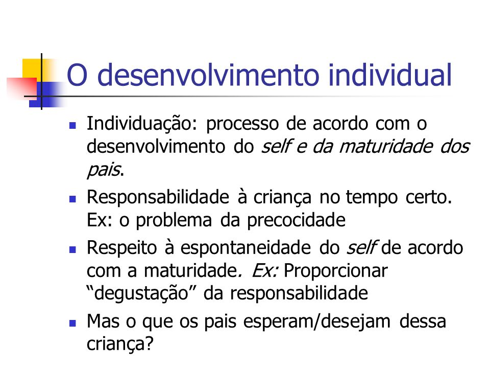 O desenvolvimento individual Individuação: processo de acordo com o desenvolvimento do self e da maturidade dos pais.