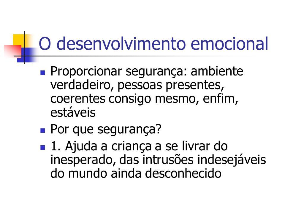 O desenvolvimento emocional Proporcionar segurança: ambiente verdadeiro, pessoas presentes, coerentes consigo mesmo, enfim, estáveis Por que segurança.