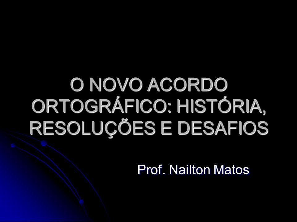 O NOVO ACORDO ORTOGRÁFICO: HISTÓRIA, RESOLUÇÕES E DESAFIOS Prof. Nailton Matos