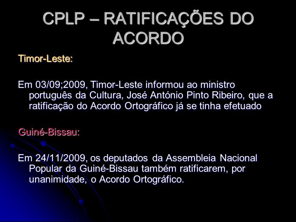 CPLP – RATIFICAÇÕES DO ACORDO Timor-Leste: Em 03/09;2009, Timor-Leste informou ao ministro português da Cultura, José António Pinto Ribeiro, que a rat