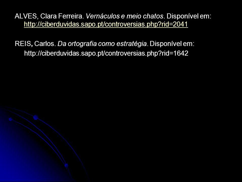 ALVES, Clara Ferreira. Vernáculos e meio chatos. Disponível em: http://ciberduvidas.sapo.pt/controversias.php?rid=2041 http://ciberduvidas.sapo.pt/con