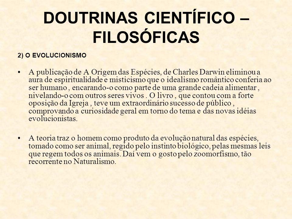 DOUTRINAS CIENTÍFICO – FILOSÓFICAS 2) O EVOLUCIONISMO A publicação de A Origem das Espécies, de Charles Darwin eliminou a aura de espiritualidade e misticismo que o idealismo romântico conferia ao ser humano, encarando-o como parte de uma grande cadeia alimentar, nivelando-o com outros seres vivos.