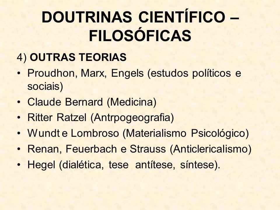 DOUTRINAS CIENTÍFICO – FILOSÓFICAS 4) OUTRAS TEORIAS Proudhon, Marx, Engels (estudos políticos e sociais) Claude Bernard (Medicina) Ritter Ratzel (Antrpogeografia) Wundt e Lombroso (Materialismo Psicológico) Renan, Feuerbach e Strauss (Anticlericalismo) Hegel (dialética, tese antítese, síntese).