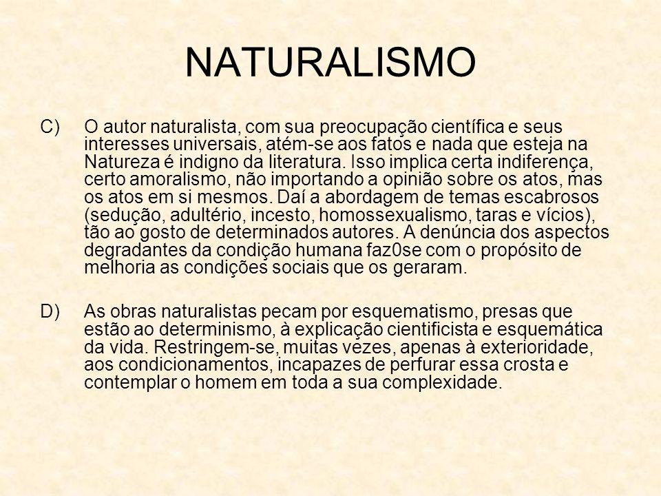 NATURALISMO C)O autor naturalista, com sua preocupação científica e seus interesses universais, atém-se aos fatos e nada que esteja na Natureza é indigno da literatura.