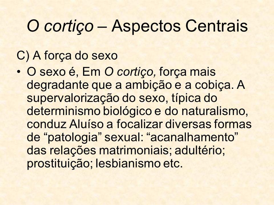O cortiço – Aspectos Centrais C) A força do sexo O sexo é, Em O cortiço, força mais degradante que a ambição e a cobiça.