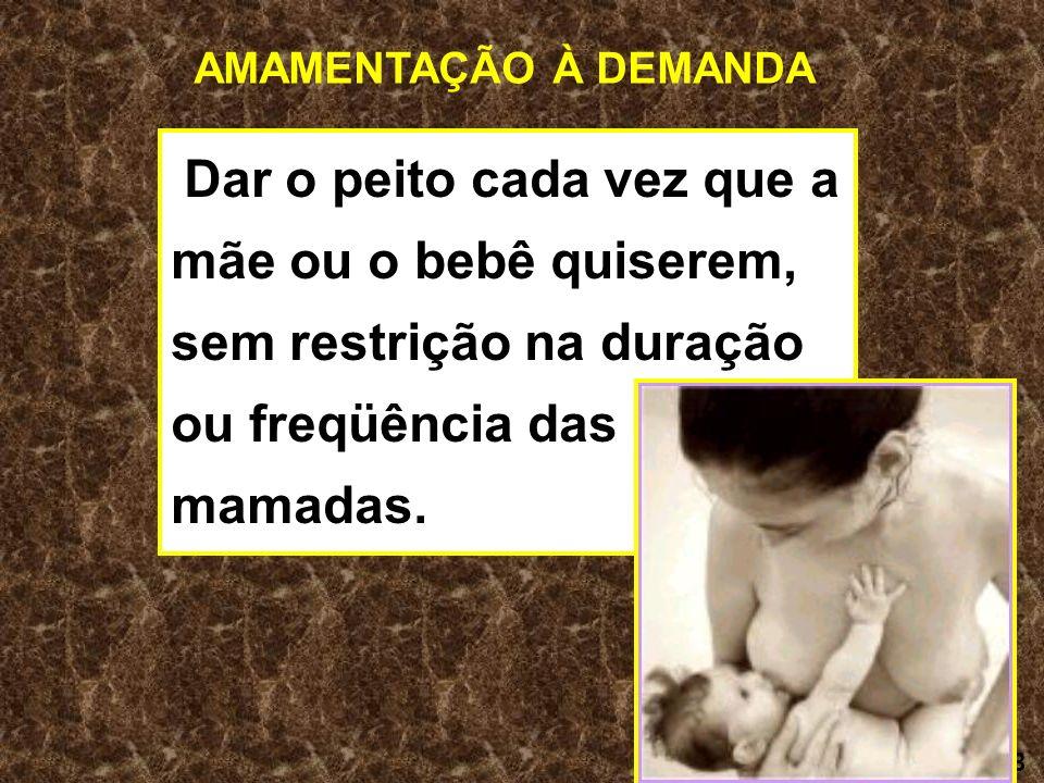 8 AMAMENTAÇÃO À DEMANDA Dar o peito cada vez que a mãe ou o bebê quiserem, sem restrição na duração ou freqüência das mamadas.