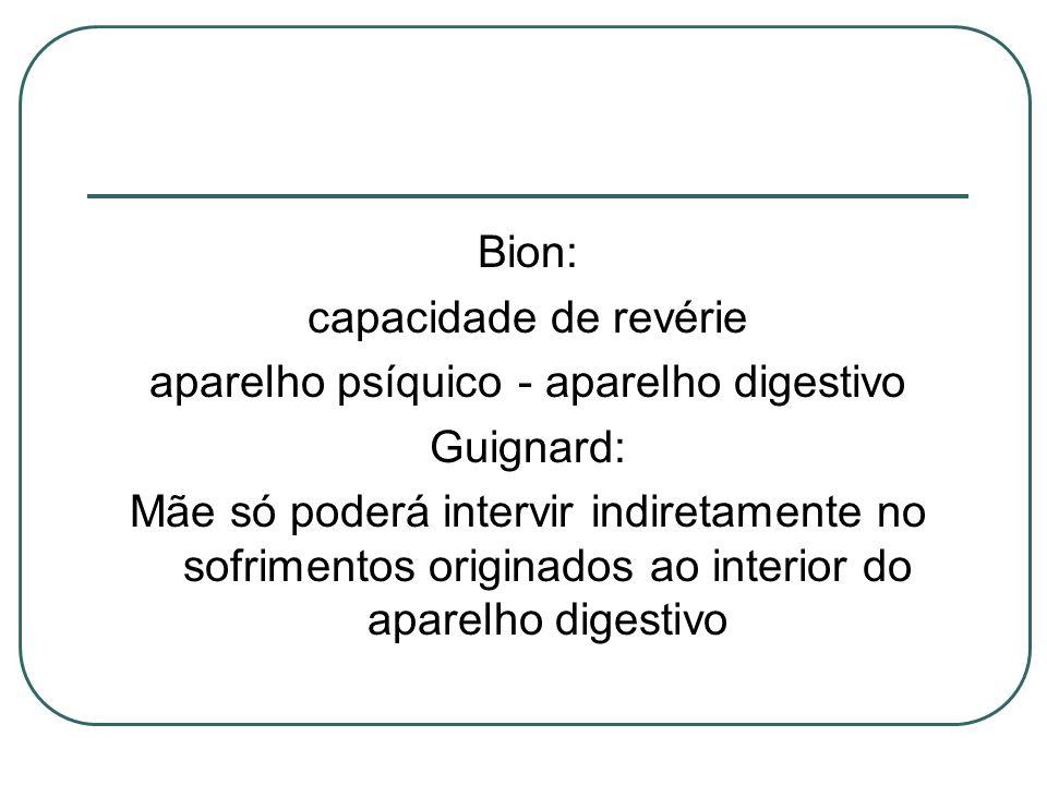 Bion: capacidade de revérie aparelho psíquico - aparelho digestivo Guignard: Mãe só poderá intervir indiretamente no sofrimentos originados ao interio