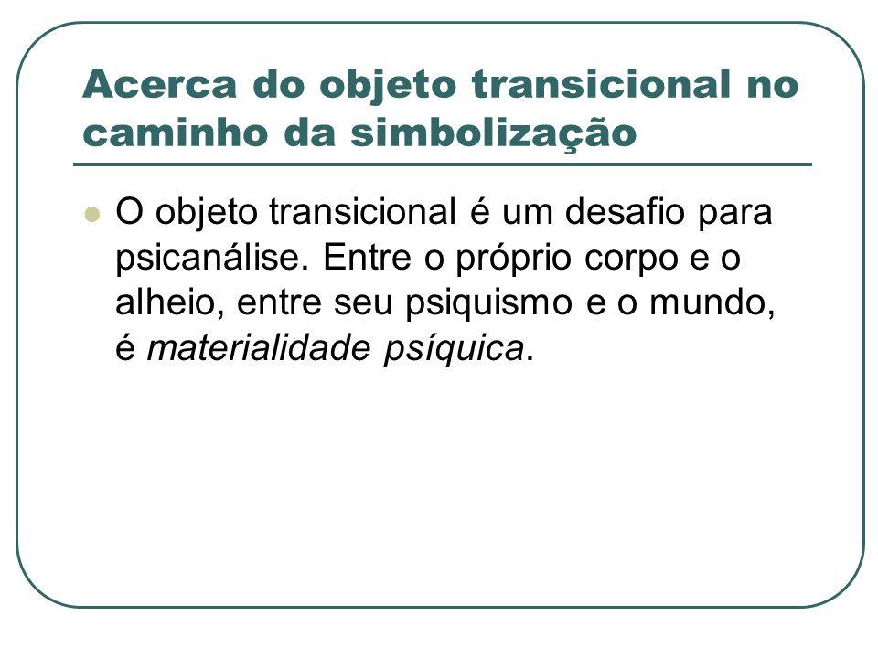 Acerca do objeto transicional no caminho da simbolização O objeto transicional é um desafio para psicanálise. Entre o próprio corpo e o alheio, entre