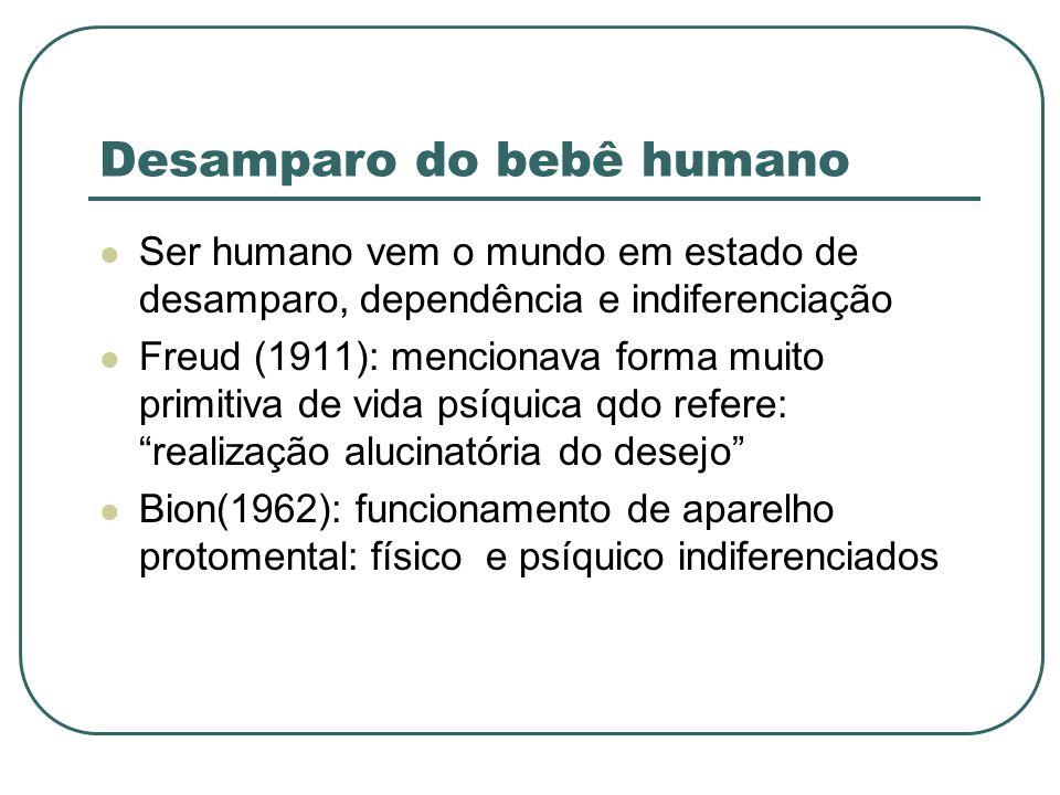 Desamparo do bebê humano Ser humano vem o mundo em estado de desamparo, dependência e indiferenciação Freud (1911): mencionava forma muito primitiva d