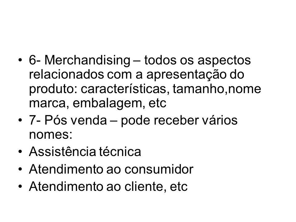 6- Merchandising – todos os aspectos relacionados com a apresentação do produto: características, tamanho,nome marca, embalagem, etc 7- Pós venda – po