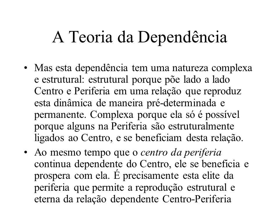 A Teoria da Dependência Mas esta dependência tem uma natureza complexa e estrutural: estrutural porque põe lado a lado Centro e Periferia em uma relaç