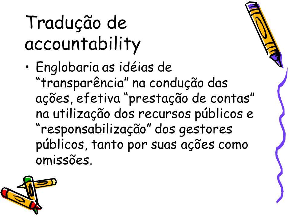 Tradução de accountability Englobaria as idéias de transparência na condução das ações, efetiva prestação de contas na utilização dos recursos públicos e responsabilização dos gestores públicos, tanto por suas ações como omissões.