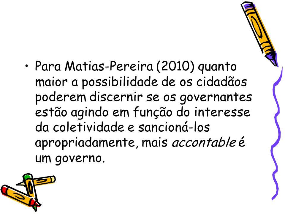 Para Matias-Pereira (2010) quanto maior a possibilidade de os cidadãos poderem discernir se os governantes estão agindo em função do interesse da coletividade e sancioná-los apropriadamente, mais accontable é um governo.