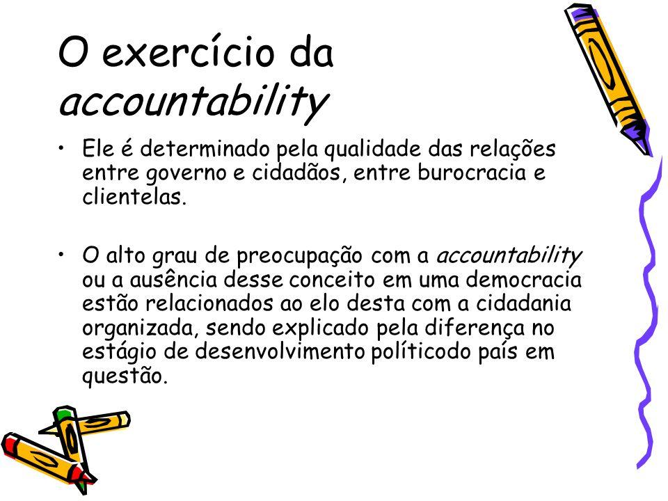 O exercício da accountability Ele é determinado pela qualidade das relações entre governo e cidadãos, entre burocracia e clientelas.