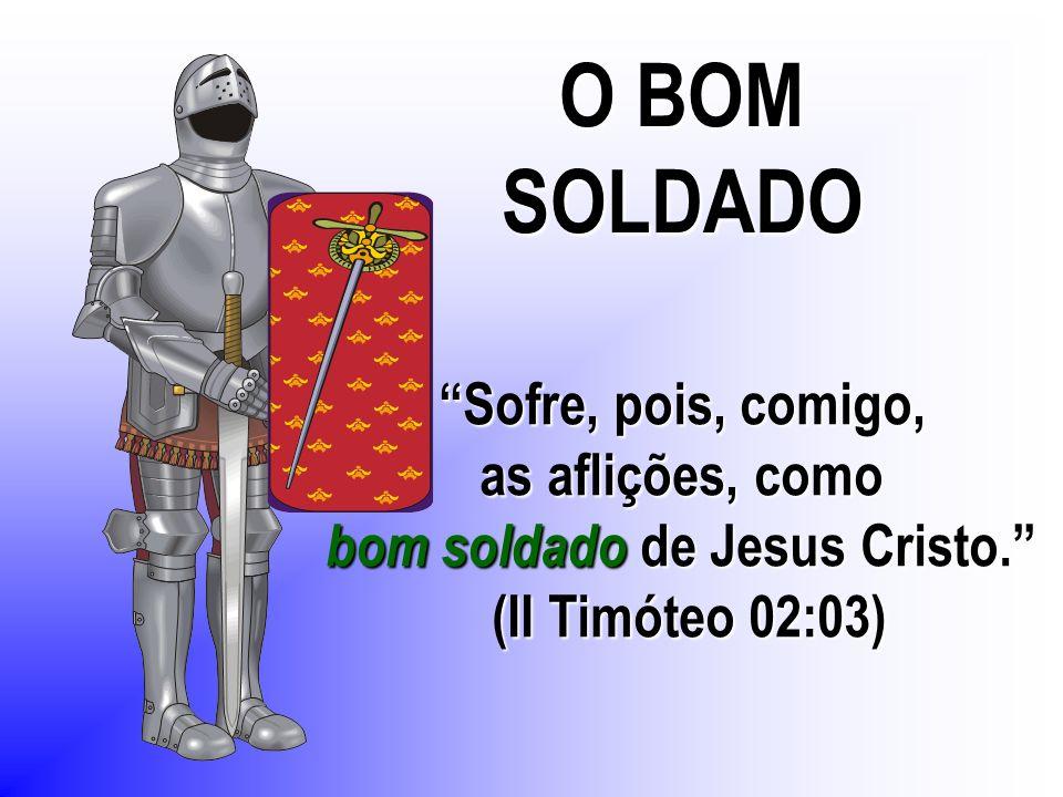 O BOM SOLDADO Sofre, pois, comigo, as aflições, como bom soldado de Jesus Cristo. (II Timóteo 02:03)