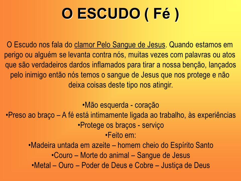 O ESCUDO ( Fé ) O Escudo nos fala do clamor Pelo Sangue de Jesus. Quando estamos em perigo ou alguém se levanta contra nós, muitas vezes com palavras