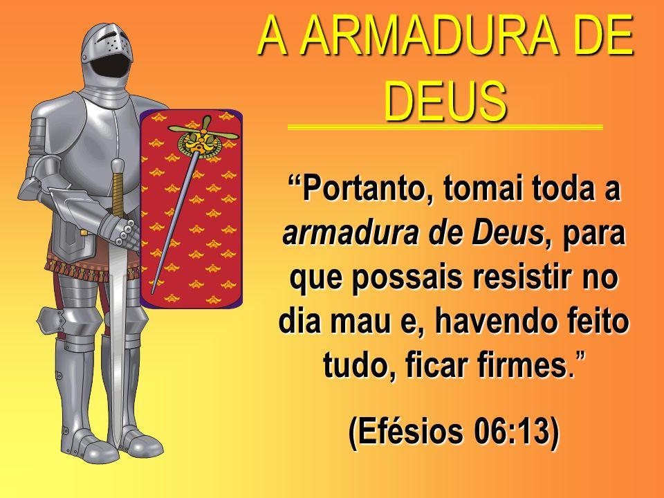 A ARMADURA DE DEUS Portanto, tomai toda a armadura de Deus, para que possais resistir no dia mau e, havendo feito tudo, ficar firmes. (Efésios 06:13)
