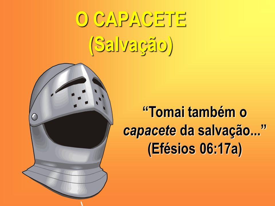 O CAPACETE (Salvação) Tomai também o capacete da salvação... (Efésios 06:17a)