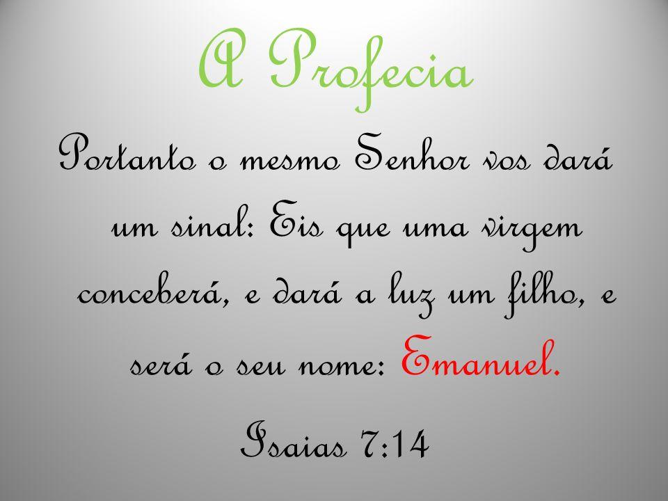 A Profecia Portanto o mesmo Senhor vos dará um sinal: Eis que uma virgem conceberá, e dará a luz um filho, e será o seu nome: Emanuel. Isaias 7:14
