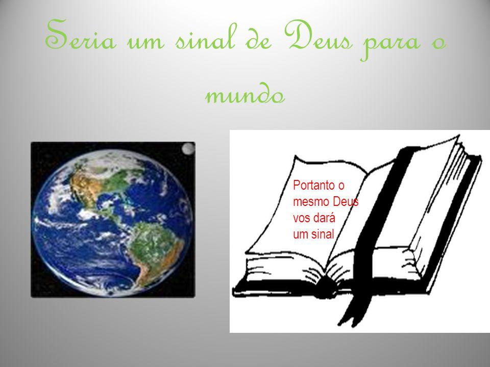 Seria um sinal de Deus para o mundo Portanto o mesmo Deus vos dará um sinal