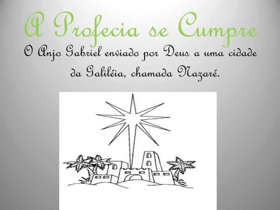 A Profecia se Cumpre O Anjo Gabriel enviado por Deus a uma cidade da Galiléia, chamada Nazaré.