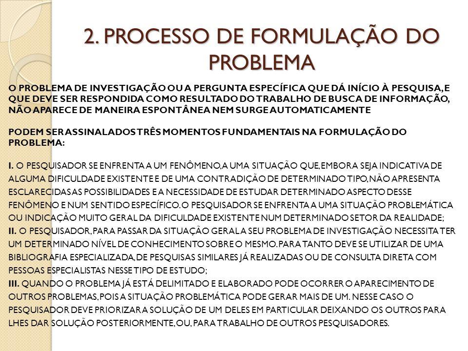 2. PROCESSO DE FORMULAÇÃO DO PROBLEMA O PROBLEMA DE INVESTIGAÇÃO OU A PERGUNTA ESPECÍFICA QUE DÁ INÍCIO À PESQUISA, E QUE DEVE SER RESPONDIDA COMO RES
