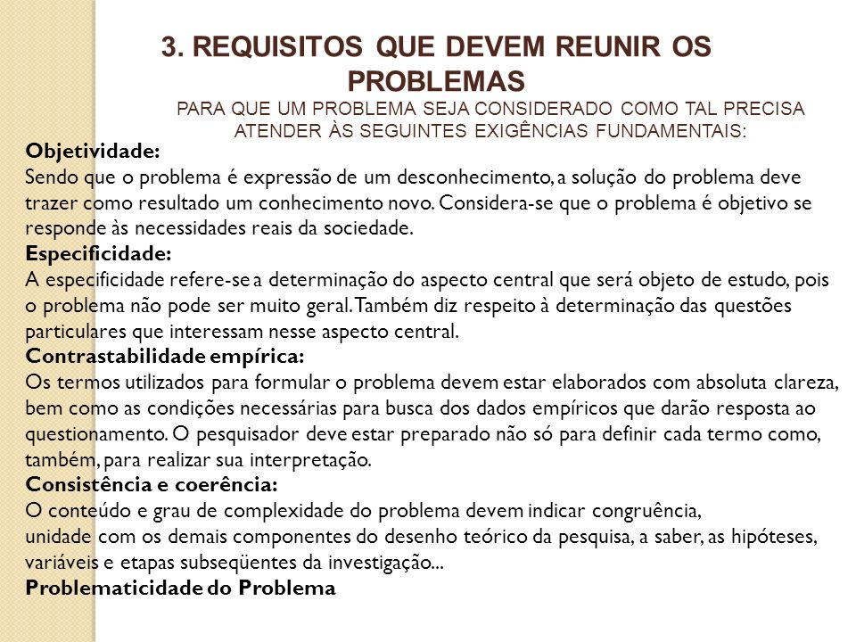 3. REQUISITOS QUE DEVEM REUNIR OS PROBLEMAS Objetividade: Sendo que o problema é expressão de um desconhecimento, a solução do problema deve trazer co